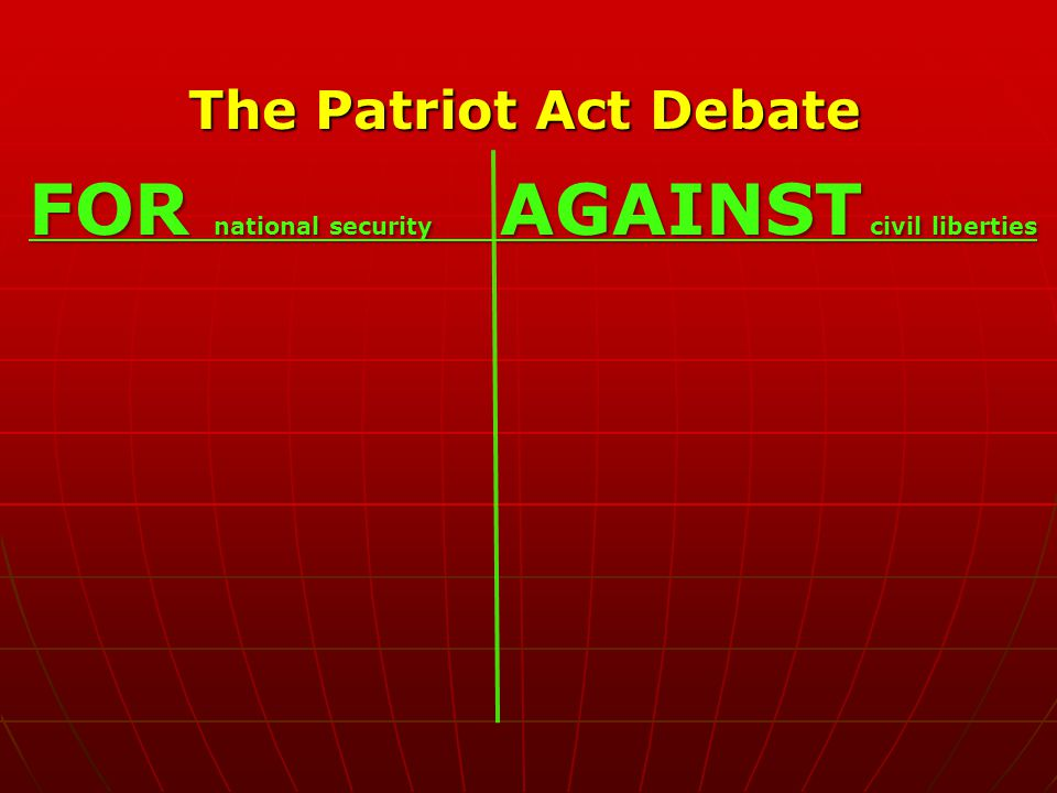 The Patriot Act Debate FOR national security AGAINST civil liberties