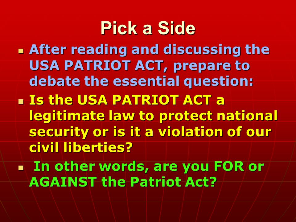 Pick a Side After reading and discussing the USA PATRIOT ACT, prepare to debate the essential question: After reading and discussing the USA PATRIOT ACT, prepare to debate the essential question: Is the USA PATRIOT ACT a legitimate law to protect national security or is it a violation of our civil liberties.