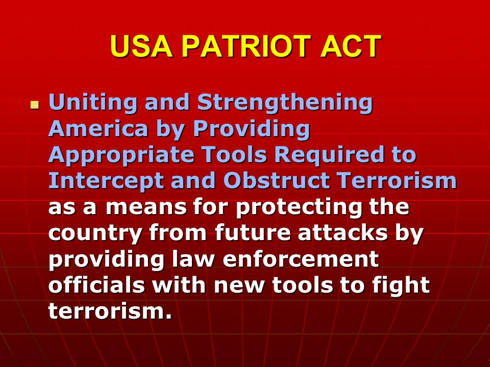 USA PATRIOT ACT Uniting and Strengthening America by Providing Appropriate Tools Required to Intercept and Obstruct Terrorism as a means for protecting the country from future attacks by providing law enforcement officials with new tools to fight terrorism.