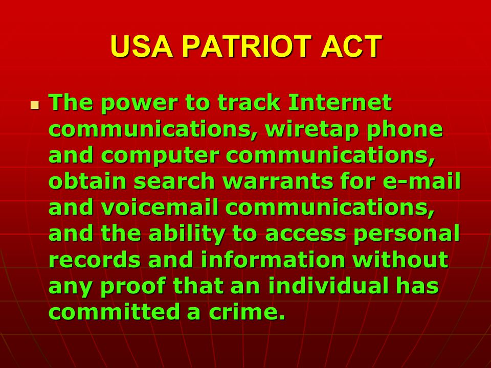 USA PATRIOT ACT The power to track Internet communications, wiretap phone and computer communications, obtain search warrants for  and voic communications, and the ability to access personal records and information without any proof that an individual has committed a crime.