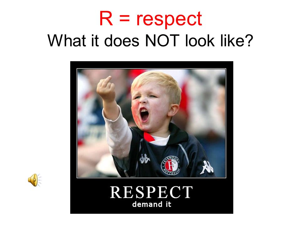 R = respect What does it LOOK like.
