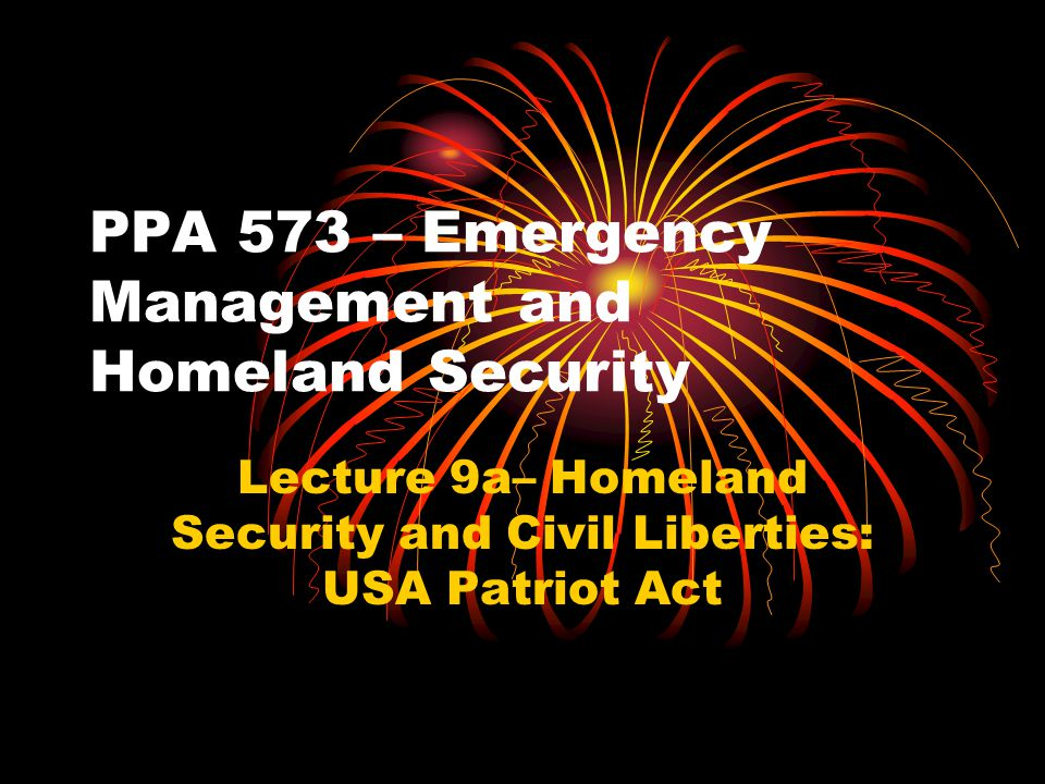 PPA 573 – Emergency Management and Homeland Security Lecture 9a– Homeland Security and Civil Liberties: USA Patriot Act
