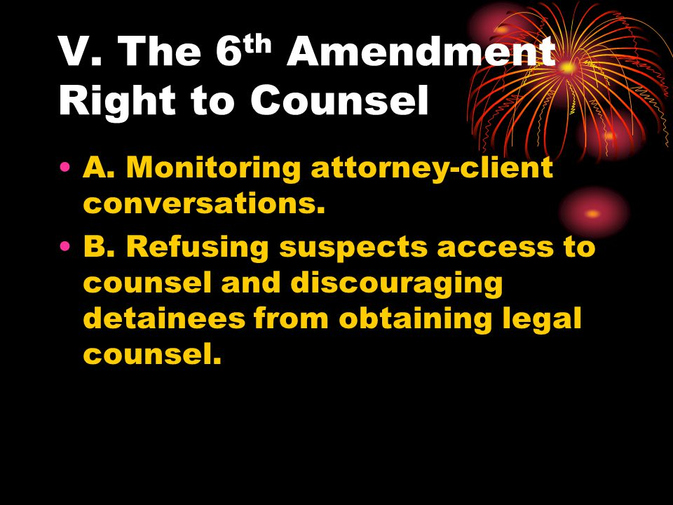 V. The 6 th Amendment Right to Counsel A. Monitoring attorney-client conversations.