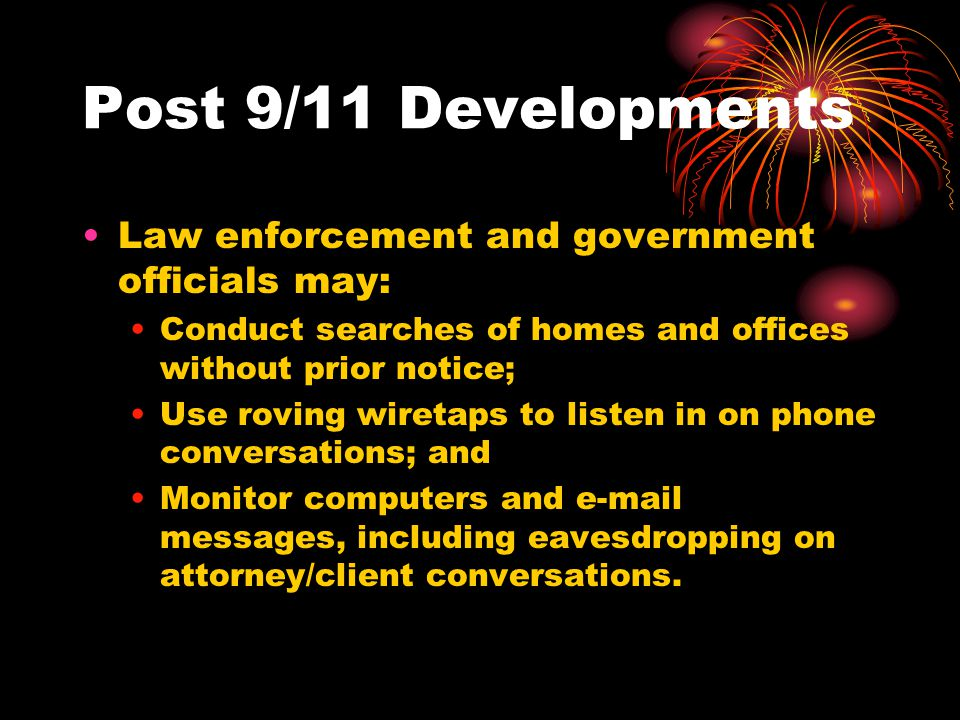 Post 9/11 Developments Law enforcement and government officials may: Conduct searches of homes and offices without prior notice; Use roving wiretaps to listen in on phone conversations; and Monitor computers and  messages, including eavesdropping on attorney/client conversations.