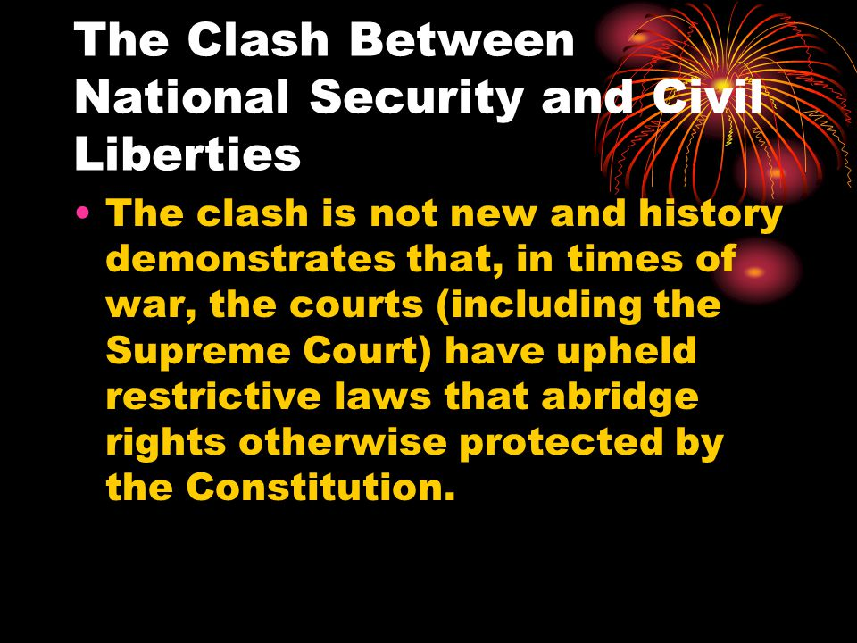 The Clash Between National Security and Civil Liberties The clash is not new and history demonstrates that, in times of war, the courts (including the Supreme Court) have upheld restrictive laws that abridge rights otherwise protected by the Constitution.