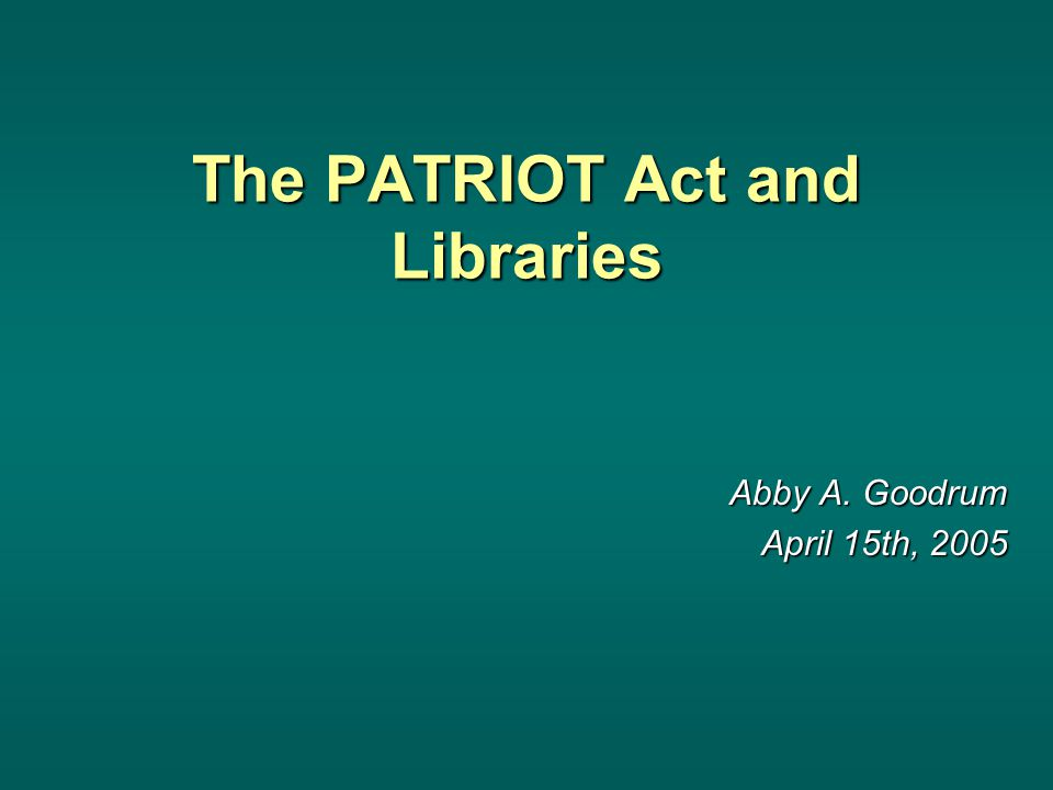 The PATRIOT Act and Libraries Abby A. Goodrum April 15th, 2005