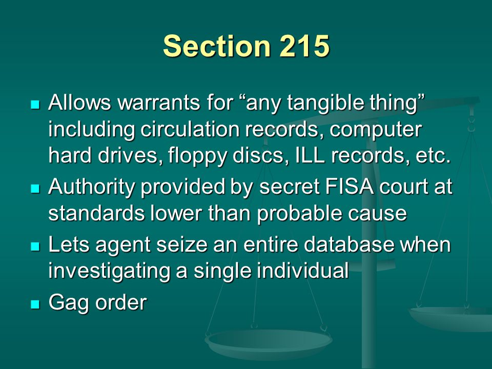 Section 215 Allows warrants for any tangible thing including circulation records, computer hard drives, floppy discs, ILL records, etc.