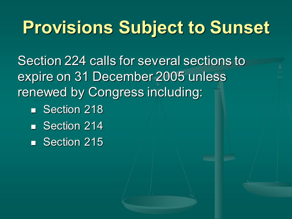 Provisions Subject to Sunset Section 224 calls for several sections to expire on 31 December 2005 unless renewed by Congress including: Section 218 Section 218 Section 214 Section 214 Section 215 Section 215