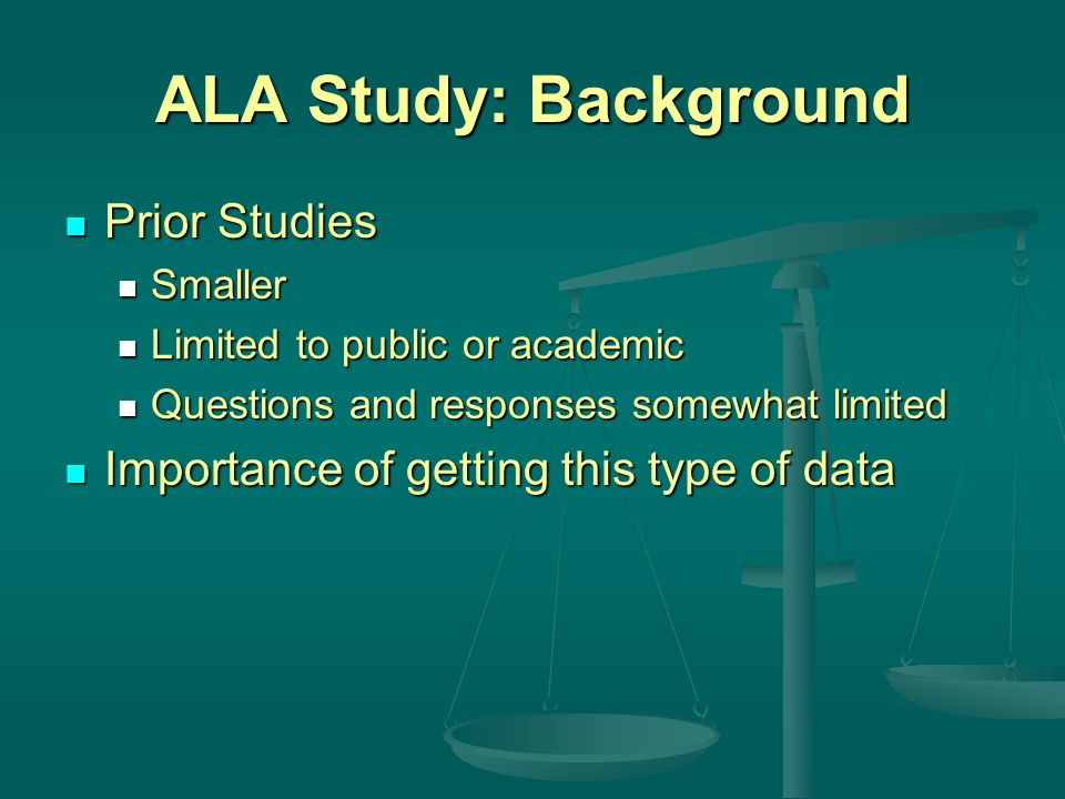 ALA Study: Background Prior Studies Prior Studies Smaller Smaller Limited to public or academic Limited to public or academic Questions and responses somewhat limited Questions and responses somewhat limited Importance of getting this type of data Importance of getting this type of data