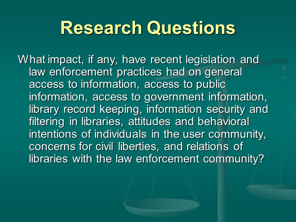 Research Questions What impact, if any, have recent legislation and law enforcement practices had on general access to information, access to public information, access to government information, library record keeping, information security and filtering in libraries, attitudes and behavioral intentions of individuals in the user community, concerns for civil liberties, and relations of libraries with the law enforcement community
