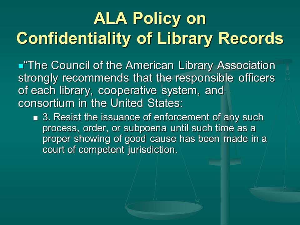 ALA Policy on Confidentiality of Library Records The Council of the American Library Association strongly recommends that the responsible officers of each library, cooperative system, and consortium in the United States: The Council of the American Library Association strongly recommends that the responsible officers of each library, cooperative system, and consortium in the United States: 3.