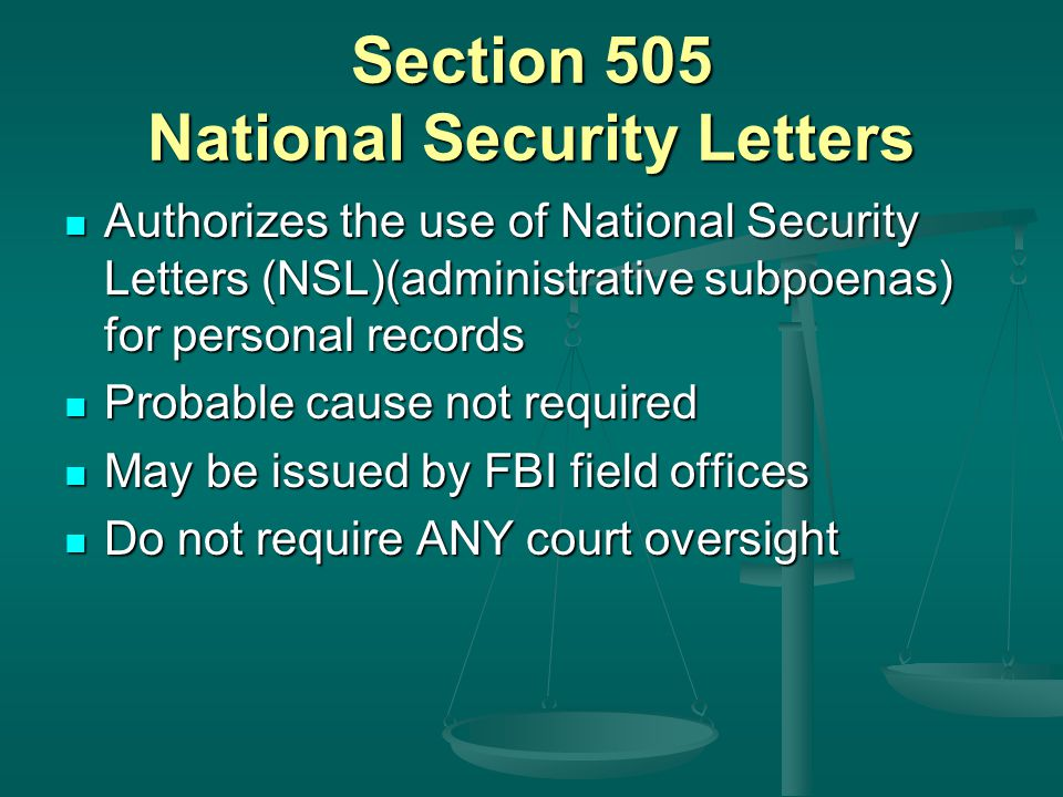 Section 505 National Security Letters Authorizes the use of National Security Letters (NSL)(administrative subpoenas) for personal records Authorizes the use of National Security Letters (NSL)(administrative subpoenas) for personal records Probable cause not required Probable cause not required May be issued by FBI field offices May be issued by FBI field offices Do not require ANY court oversight Do not require ANY court oversight