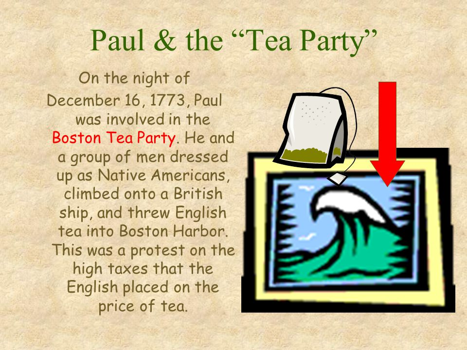 Paul & the Tea Party On the night of December 16, 1773, Paul was involved in the Boston Tea Party.
