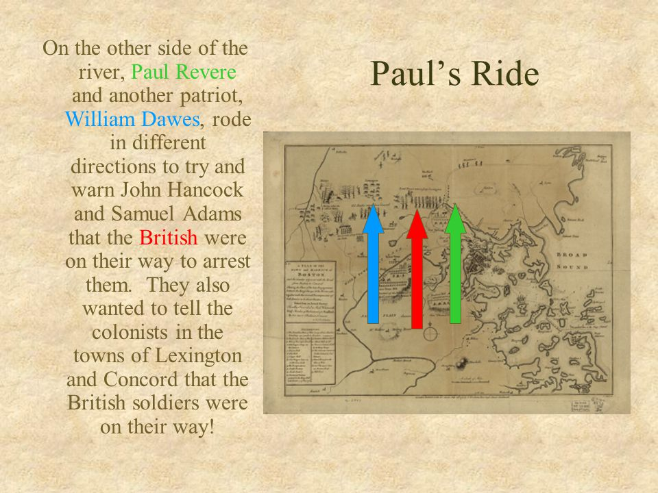 Paul's Ride On the other side of the river, Paul Revere and another patriot, William Dawes, rode in different directions to try and warn John Hancock and Samuel Adams that the British were on their way to arrest them.
