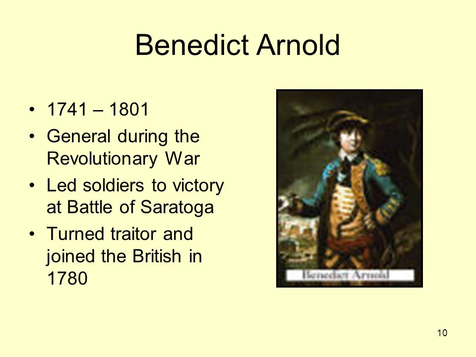 10 Benedict Arnold 1741 – 1801 General during the Revolutionary War Led soldiers to victory at Battle of Saratoga Turned traitor and joined the British in 1780