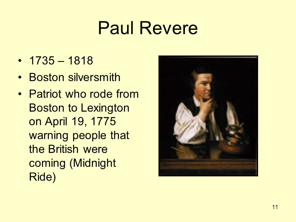 11 Paul Revere 1735 – 1818 Boston silversmith Patriot who rode from Boston to Lexington on April 19, 1775 warning people that the British were coming (Midnight Ride)