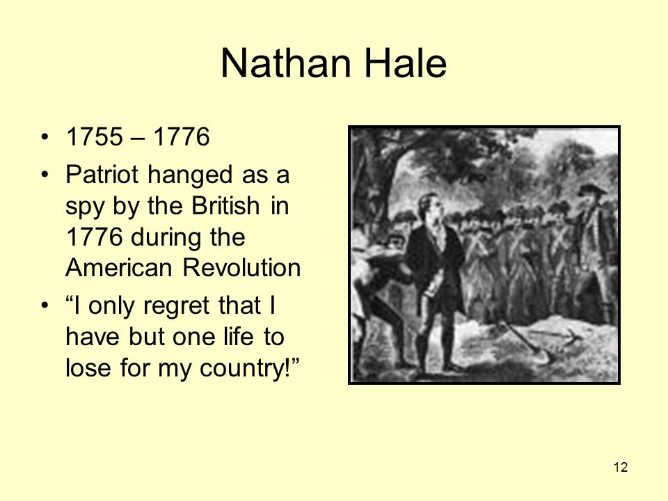 12 Nathan Hale 1755 – 1776 Patriot hanged as a spy by the British in 1776 during the American Revolution I only regret that I have but one life to lose for my country!