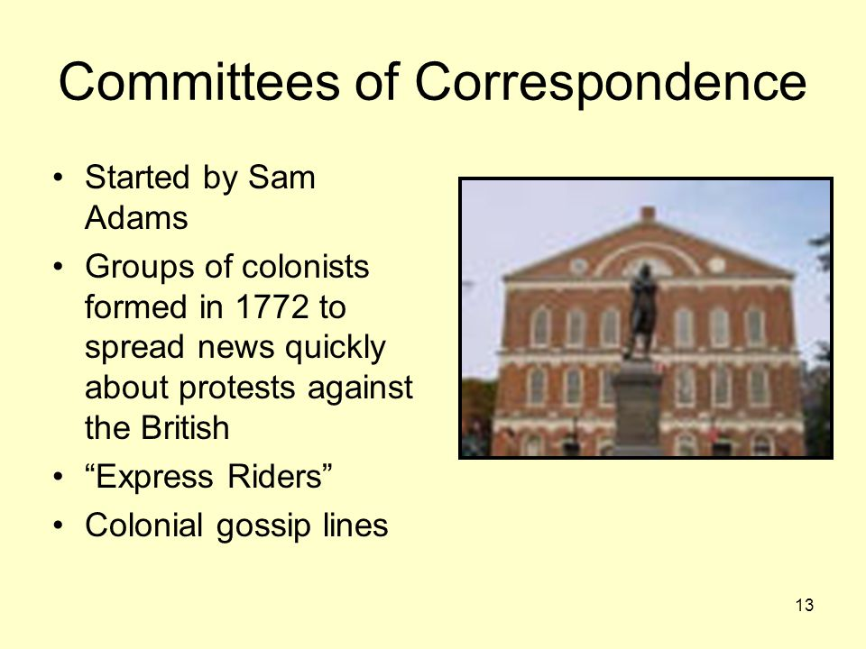 13 Committees of Correspondence Started by Sam Adams Groups of colonists formed in 1772 to spread news quickly about protests against the British Express Riders Colonial gossip lines