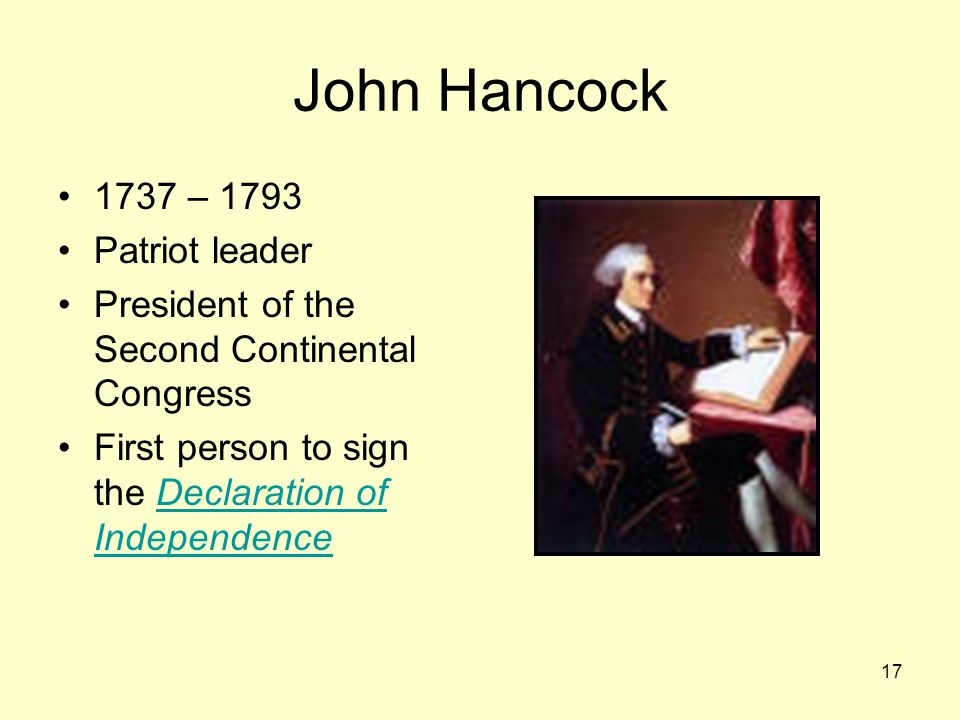 17 John Hancock 1737 – 1793 Patriot leader President of the Second Continental Congress First person to sign the Declaration of IndependenceDeclaration of Independence