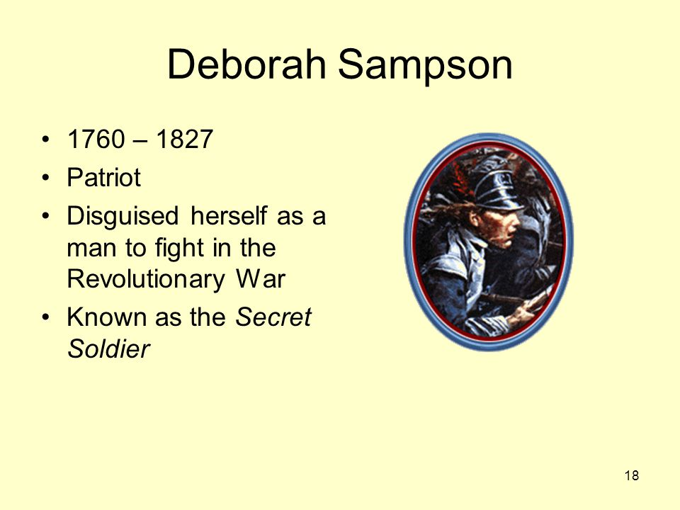 18 Deborah Sampson 1760 – 1827 Patriot Disguised herself as a man to fight in the Revolutionary War Known as the Secret Soldier