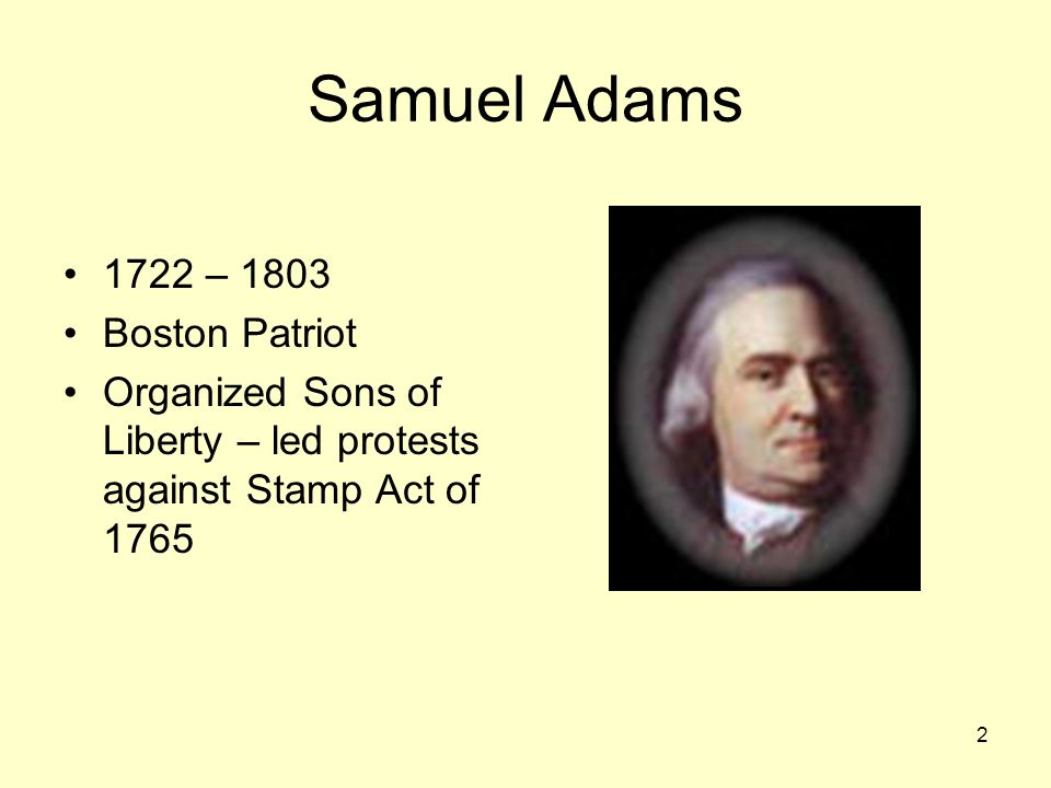 2 Samuel Adams 1722 – 1803 Boston Patriot Organized Sons of Liberty – led protests against Stamp Act of 1765