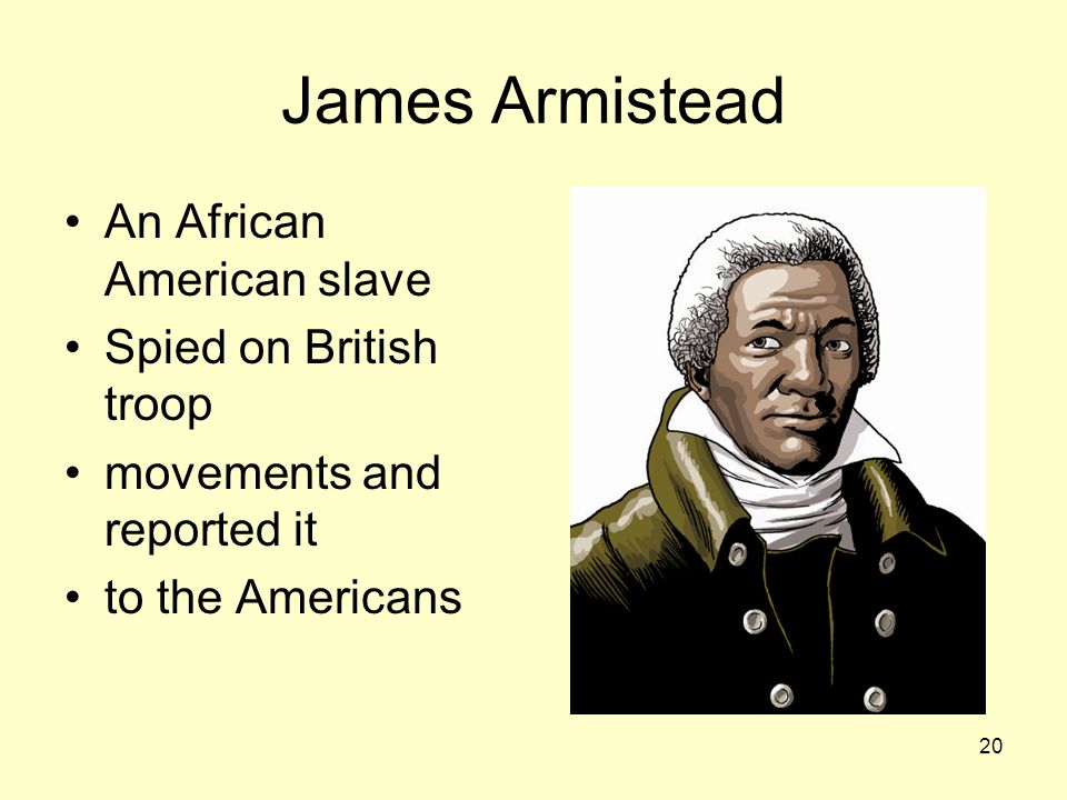 James Armistead An African American slave Spied on British troop movements and reported it to the Americans 20
