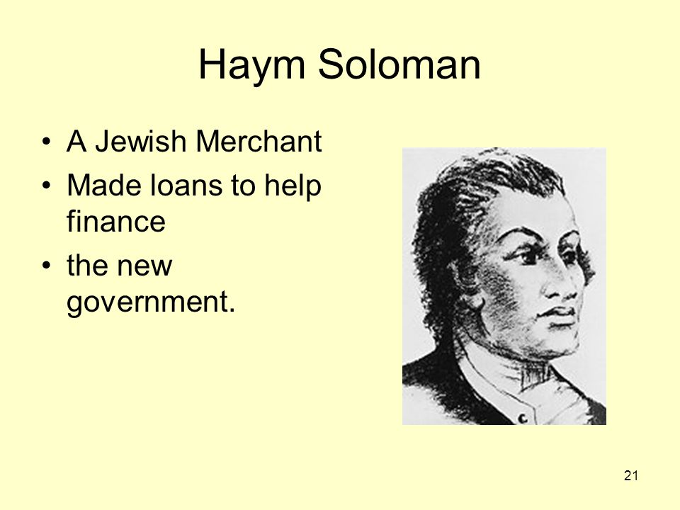 Haym Soloman A Jewish Merchant Made loans to help finance the new government. 21