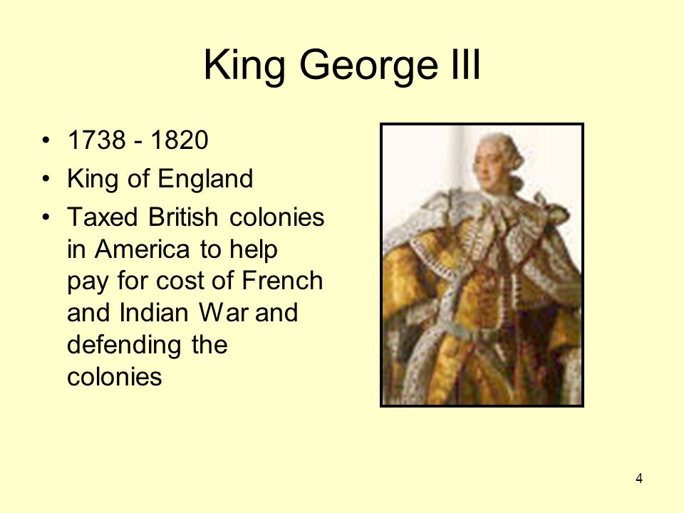 4 King George III King of England Taxed British colonies in America to help pay for cost of French and Indian War and defending the colonies
