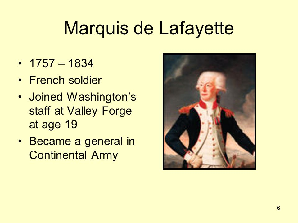 6 Marquis de Lafayette 1757 – 1834 French soldier Joined Washington's staff at Valley Forge at age 19 Became a general in Continental Army