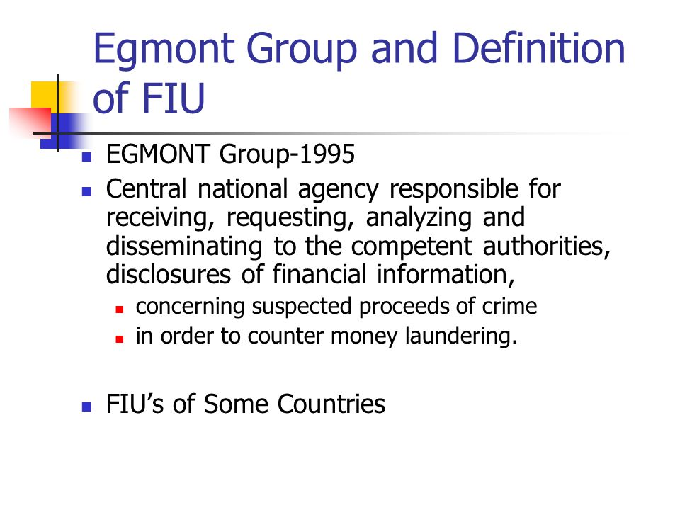Egmont Group and Definition of FIU EGMONT Group-1995 Central national agency responsible for receiving, requesting, analyzing and disseminating to the competent authorities, disclosures of financial information, concerning suspected proceeds of crime in order to counter money laundering.