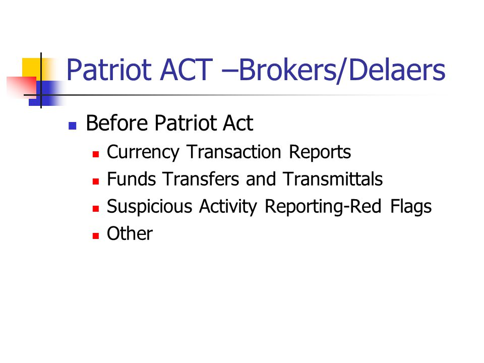 Patriot ACT –Brokers/Delaers Before Patriot Act Currency Transaction Reports Funds Transfers and Transmittals Suspicious Activity Reporting-Red Flags Other