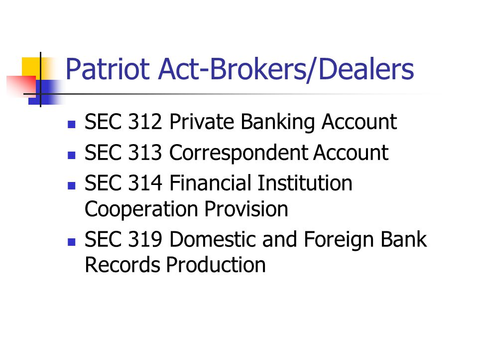 Patriot Act-Brokers/Dealers SEC 312 Private Banking Account SEC 313 Correspondent Account SEC 314 Financial Institution Cooperation Provision SEC 319 Domestic and Foreign Bank Records Production