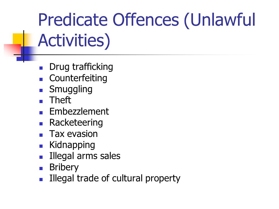 Predicate Offences (Unlawful Activities) Drug trafficking Counterfeiting Smuggling Theft Embezzlement Racketeering Tax evasion Kidnapping Illegal arms sales Bribery Illegal trade of cultural property