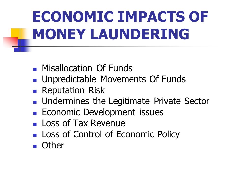 ECONOMIC IMPACTS OF MONEY LAUNDERING Misallocation Of Funds Unpredictable Movements Of Funds Reputation Risk Undermines the Legitimate Private Sector Economic Development issues Loss of Tax Revenue Loss of Control of Economic Policy Other