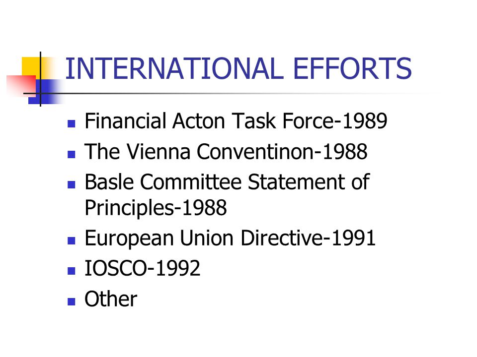 INTERNATIONAL EFFORTS Financial Acton Task Force-1989 The Vienna Conventinon-1988 Basle Committee Statement of Principles-1988 European Union Directive-1991 IOSCO-1992 Other