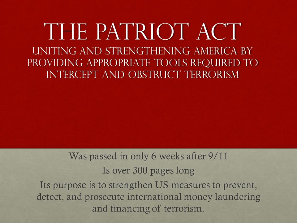 The Patriot Act Uniting and Strengthening America by providing appropriate tools required to intercept and obstruct terrorism Was passed in only 6 weeks after 9/11 Is over 300 pages long Its purpose is to strengthen US measures to prevent, detect, and prosecute international money laundering and financing of terrorism.