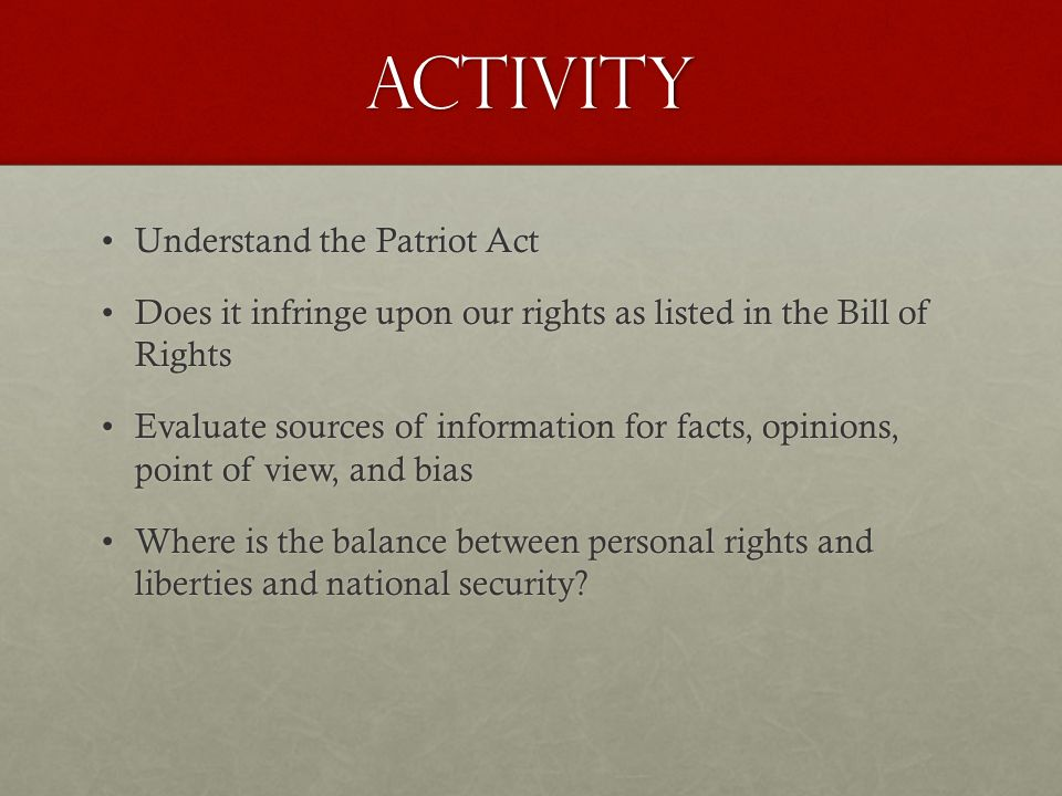 ACtivity Understand the Patriot ActUnderstand the Patriot Act Does it infringe upon our rights as listed in the Bill of RightsDoes it infringe upon our rights as listed in the Bill of Rights Evaluate sources of information for facts, opinions, point of view, and biasEvaluate sources of information for facts, opinions, point of view, and bias Where is the balance between personal rights and liberties and national security Where is the balance between personal rights and liberties and national security