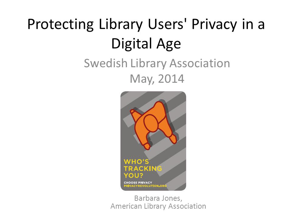 Protecting Library Users Privacy in a Digital Age Swedish Library Association May, 2014 Barbara Jones, American Library Association