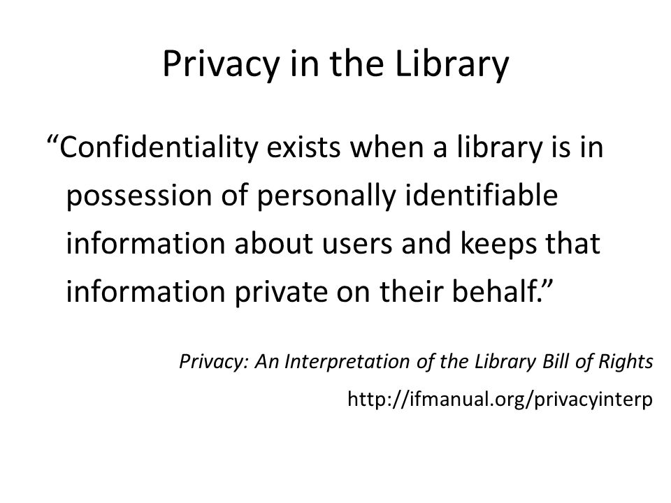 Privacy in the Library Confidentiality exists when a library is in possession of personally identifiable information about users and keeps that information private on their behalf. Privacy: An Interpretation of the Library Bill of Rights