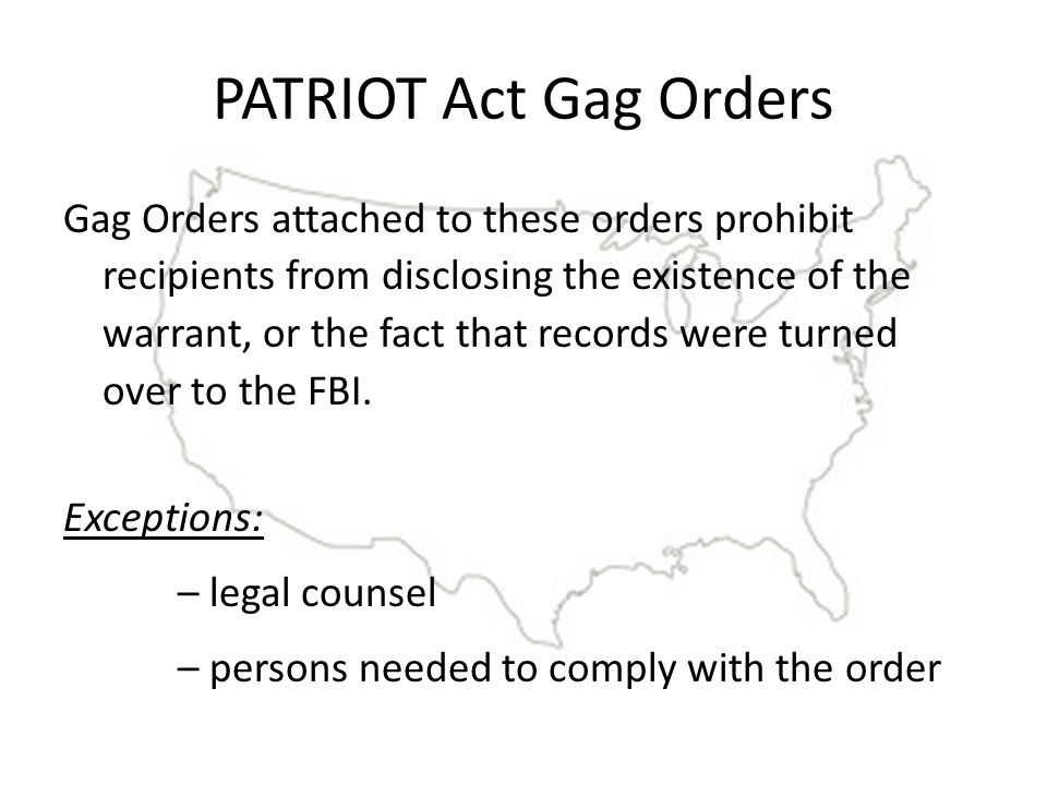 PATRIOT Act Gag Orders Gag Orders attached to these orders prohibit recipients from disclosing the existence of the warrant, or the fact that records were turned over to the FBI.
