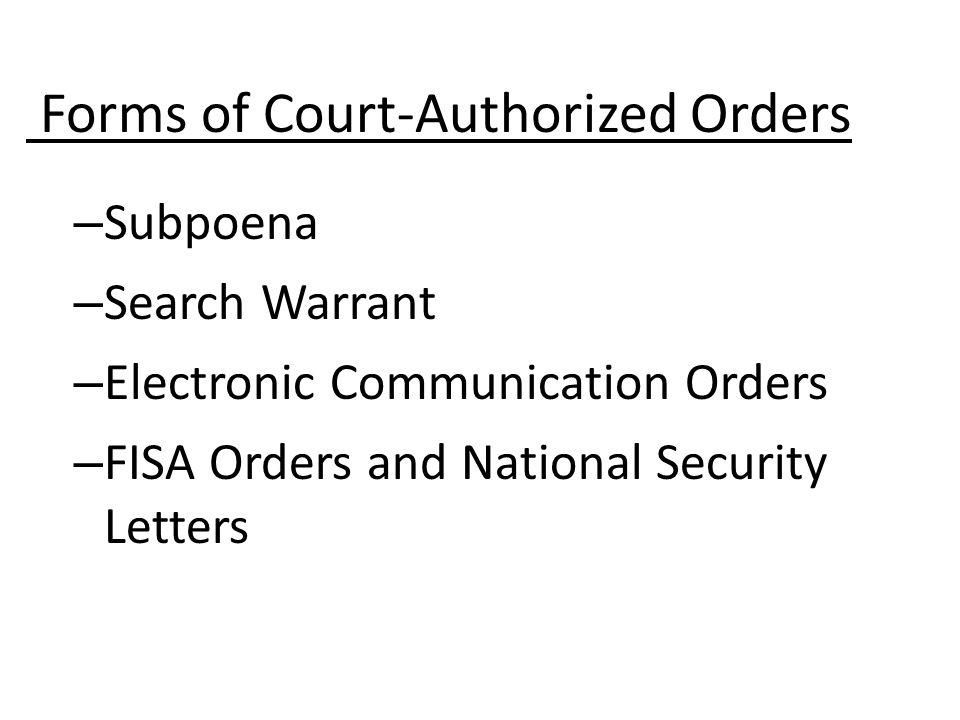 – Subpoena – Search Warrant – Electronic Communication Orders – FISA Orders and National Security Letters Forms of Court-Authorized Orders