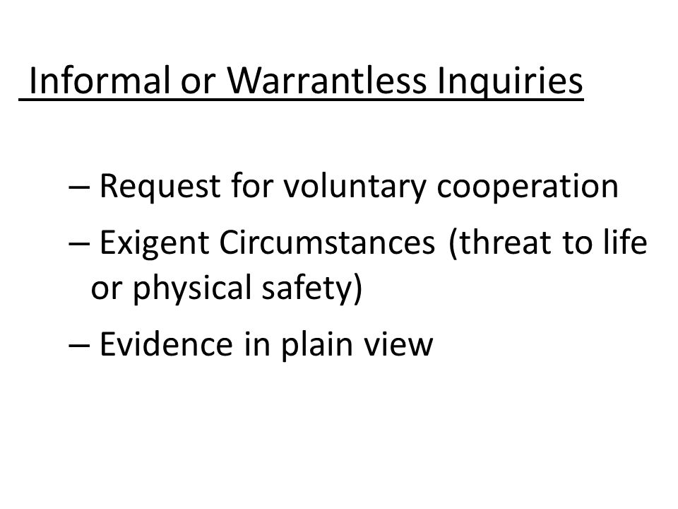 – Request for voluntary cooperation – Exigent Circumstances (threat to life or physical safety) – Evidence in plain view Informal or Warrantless Inquiries