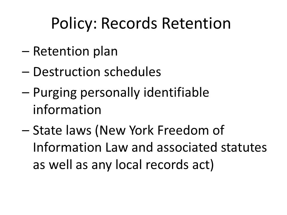 Policy: Records Retention –Retention plan –Destruction schedules –Purging personally identifiable information –State laws (New York Freedom of Information Law and associated statutes as well as any local records act)