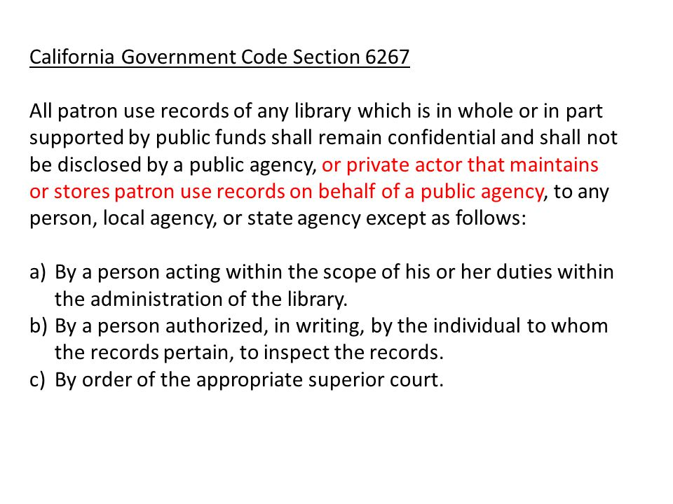 California Government Code Section 6267 All patron use records of any library which is in whole or in part supported by public funds shall remain confidential and shall not be disclosed by a public agency, or private actor that maintains or stores patron use records on behalf of a public agency, to any person, local agency, or state agency except as follows: a)By a person acting within the scope of his or her duties within the administration of the library.