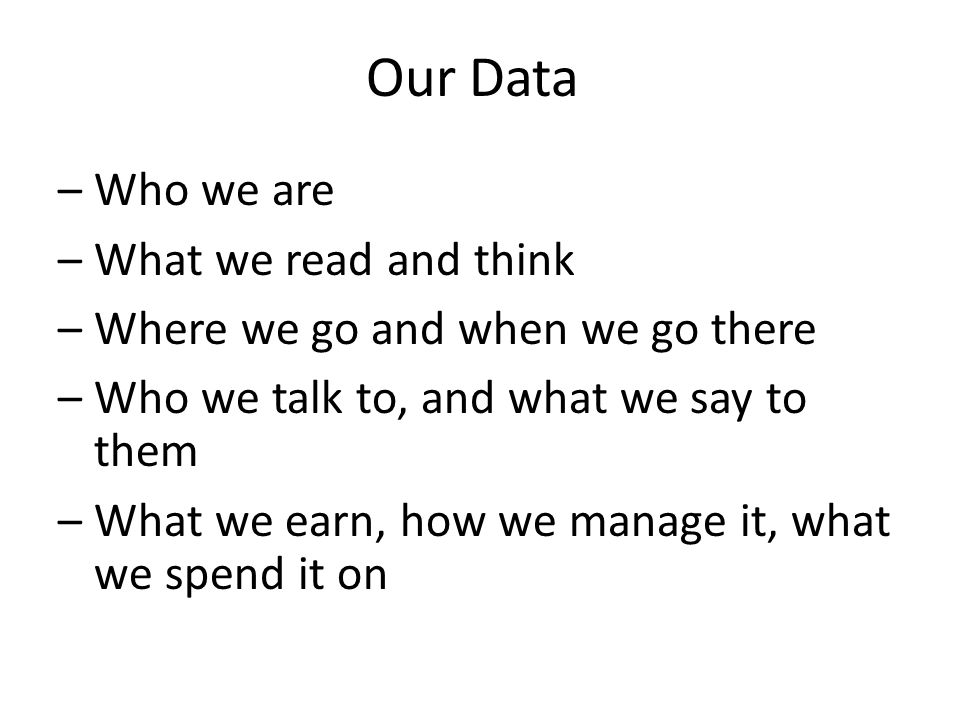 Our Data –Who we are –What we read and think –Where we go and when we go there –Who we talk to, and what we say to them –What we earn, how we manage it, what we spend it on