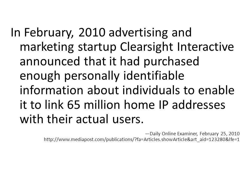 In February, 2010 advertising and marketing startup Clearsight Interactive announced that it had purchased enough personally identifiable information about individuals to enable it to link 65 million home IP addresses with their actual users.