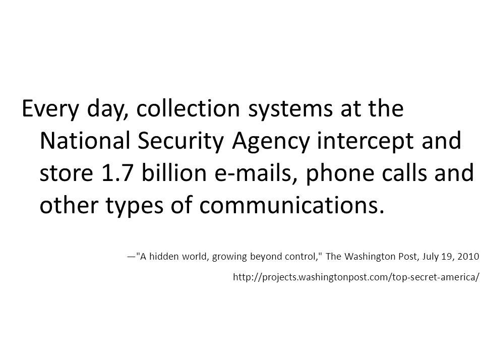 Every day, collection systems at the National Security Agency intercept and store 1.7 billion  s, phone calls and other types of communications.