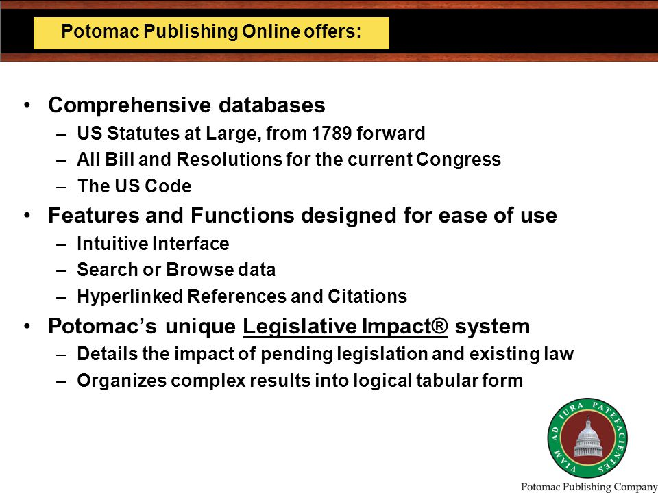 Comprehensive databases –US Statutes at Large, from 1789 forward –All Bill and Resolutions for the current Congress –The US Code Features and Functions designed for ease of use –Intuitive Interface –Search or Browse data –Hyperlinked References and Citations Potomac's unique Legislative Impact® system –Details the impact of pending legislation and existing law –Organizes complex results into logical tabular form Potomac Publishing Online offers: