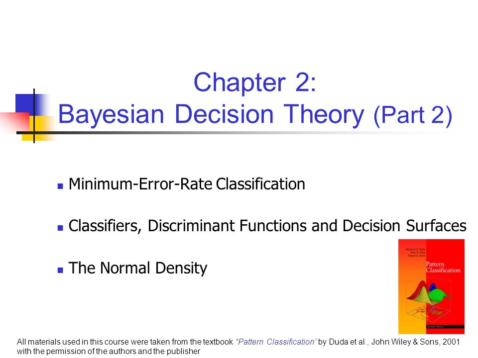 Chapter 2: Bayesian Decision Theory (Part 2) Minimum-Error-Rate Classification Classifiers, Discriminant Functions and Decision Surfaces The Normal Density All materials used in this course were taken from the textbook Pattern Classification by Duda et al., John Wiley & Sons, 2001 with the permission of the authors and the publisher