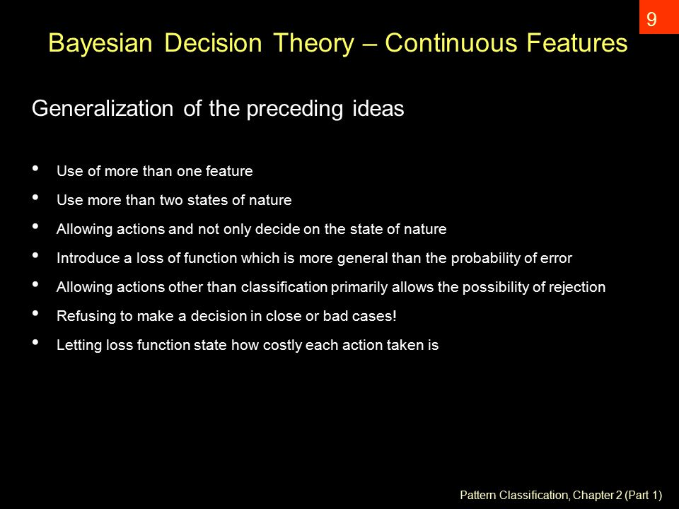 Pattern Classification, Chapter 2 (Part 1) 9 Bayesian Decision Theory – Continuous Features Generalization of the preceding ideas Use of more than one feature Use more than two states of nature Allowing actions and not only decide on the state of nature Introduce a loss of function which is more general than the probability of error Allowing actions other than classification primarily allows the possibility of rejection Refusing to make a decision in close or bad cases.